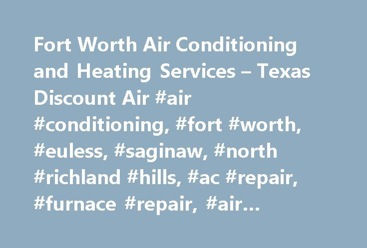 Fort Worth Air Conditioning and Heating Services – Texas Discount Air #air #conditioning, #fort #worth, #euless, #saginaw, #north #richland #hills, #ac #repair, #furnace #repair, #air #conditioner http://eritrea.remmont.com/fort-worth-air-conditioning-and-heating-services-texas-discount-air-air-conditioning-fort-worth-euless-saginaw-north-richland-hills-ac-repair-furnace-repair-air-conditioner/  #