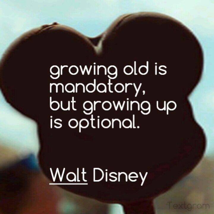 growing old is mandatory, growing up is optional.