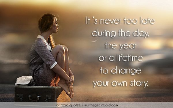 It 's never too late during the day, the year or a lifetime to change your own story.  #change #day #dreaming #during #late #lifetime #never #quotes #story #year