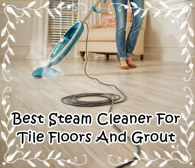 Best Steam Mop For Tile Floors And Grout Everything For