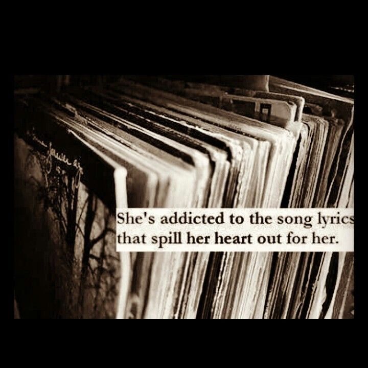 She's addicted to the song lyrics that spill out her heart for her