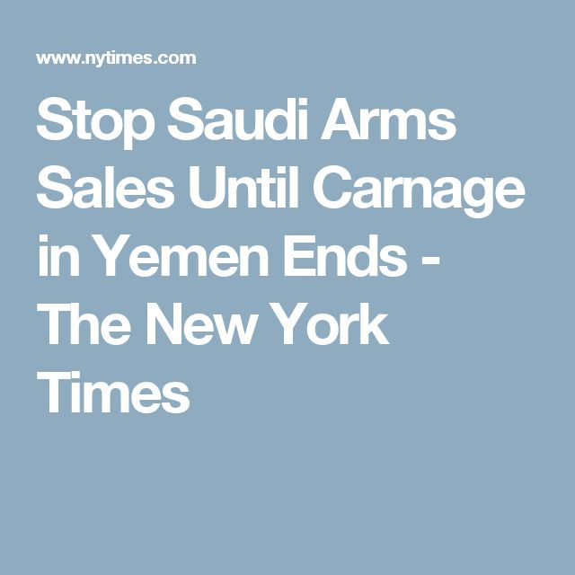 Stop Saudi Arms Sales Until Carnage in Yemen Ends - The New York Times