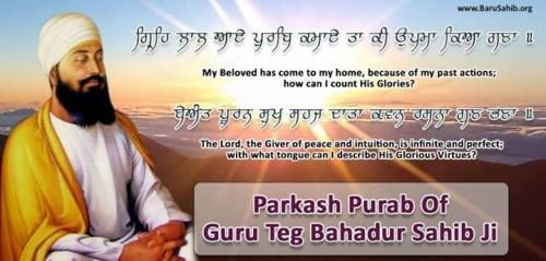 Prakash Purab of Guru Tegh Bahadur sahib Ji Guru Tegh Bahadur, revered as the ninth Nanak, was the ninth of ten Gurus of the Sikh religion. Guru Tegh Bahadur continued in the spirit of the first guru, Nanak; his 115 poetic hymns are in the text Guru Granth Sahib. Share and Spread the world