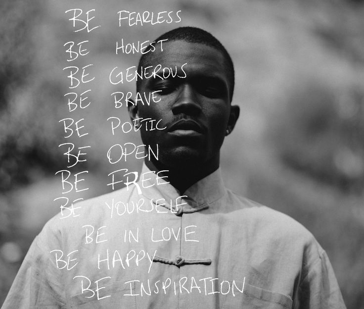 Be fearless, Be honest, Be generous, Be brave , Be poetic ,  Be open , Be free , Be yourself , Be in love , Be happy , Be inspiration . Frank Ocean.