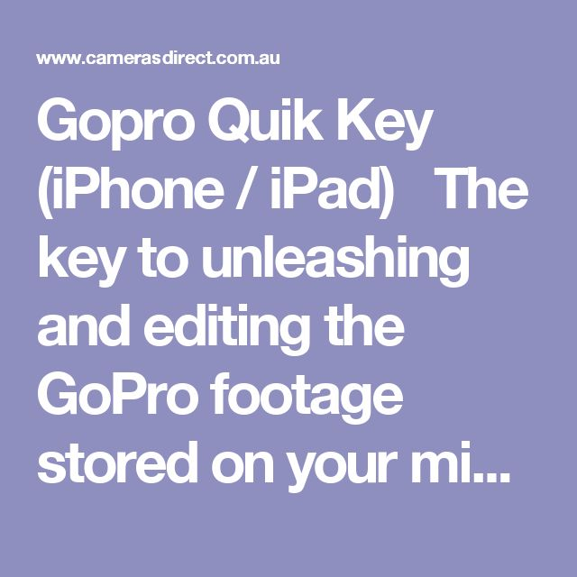 Gopro Quik Key (iPhone / iPad)   The key to unleashing and editing the GoPro footage stored on your microSD card.