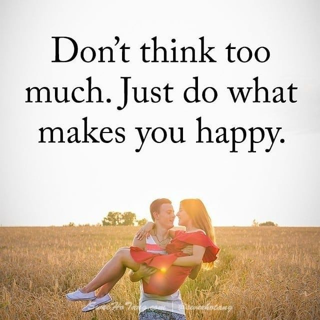 Don T Think Too Much Just Do What Makes You Happy Dont Think Too Much Are You Happy What Makes You Happy
