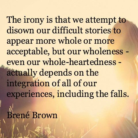 "Image result for our wholeness actually depends on the integration of all of our experiences including the falls."" brene brown"