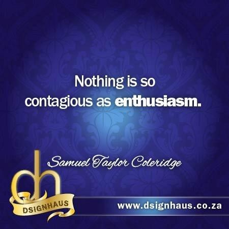 Nothing is so contagious as enthusiasm. - Samuel Taylor Coleridge