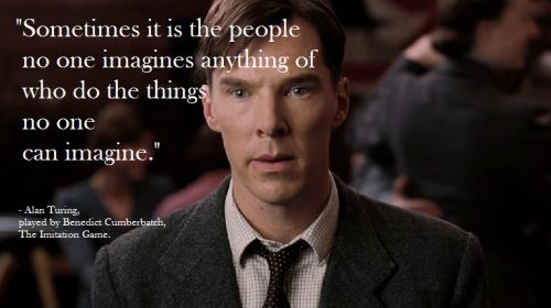 """Sometimes it is the people no one imagines anything of who do the things no one can imagine"" - Alan Turing"
