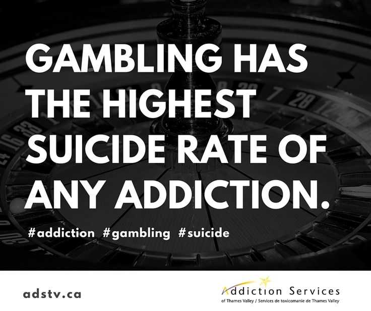 Gambling has the highest suicide rate of any addiction.