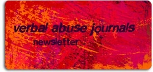 Verbal Abuse Journals Newsletter showcases ideas to help you on your road to recovery from domestic abuse and understanding the abusive relationship whether you live in it or your loved one does. The newsletter covers topics such as:    Cognitive Healing  Mind/Body Healing  New Blogs and Websites devoted to previously abused women and men  Research findings about the effects of abuse and how you can overcome them  Articles from our mentors and contributing authors about recovery from abuse