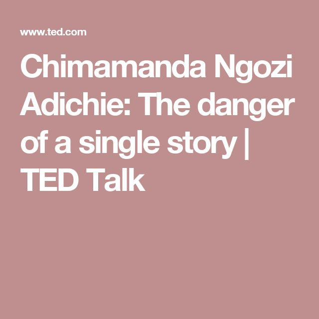 "an analysis of the danger of a single story by chimamanda ngozi adichie Africa: the danger of a single story  the only story"" these are chimamanda ngozi adichie words in her ted talk about the danger of single story adichie is a."