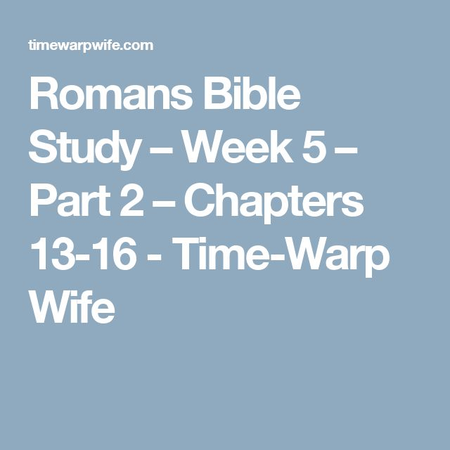 Romans Bible Study – Week 5 – Part 2 – Chapters 13-16 - Time-Warp Wife