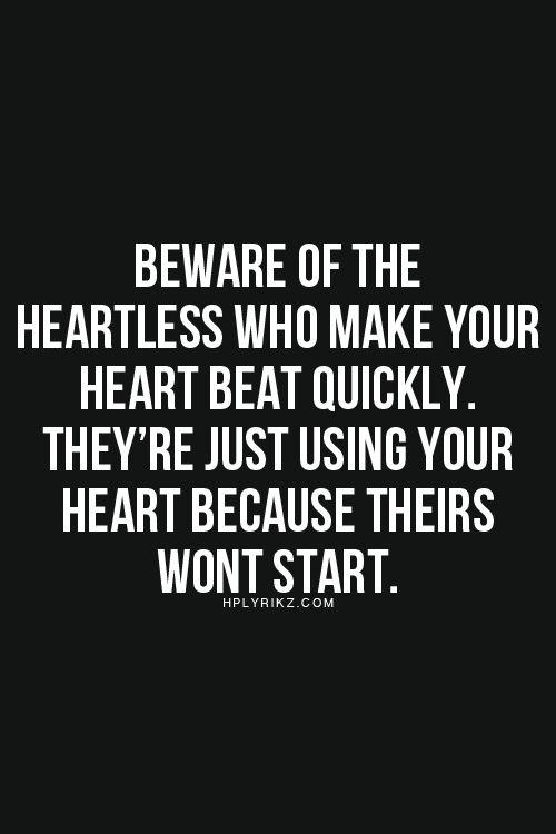 Nimm dich vor den Herzlosen in Acht, die dein Herz höher schlagen lassen. Sie benutzen dein Herz nur, weil ihres nicht funktioniert.