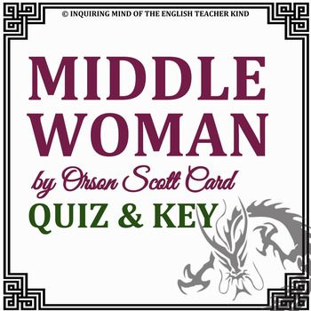 """This resource measures reading comprehension and holds students accountable for the assigned reading of """"Middle Woman"""" by Orson Scott Card. A 12-question multiple choice assessment, this resource also includes an answer key. Questions pertain to the following key details and concepts: Middle Woman's annual journey to visit her sisters The malevolent reason the dragon offers humans three wishes  Middle Woman's reasonable first wish The dragon's evil actions Situational irony Middle Woman's…"""