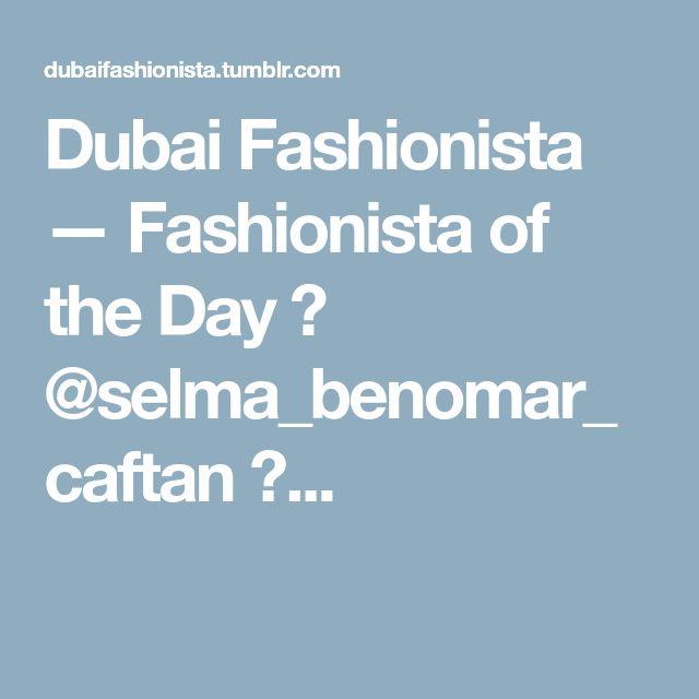Dubai Fashionista — Fashionista of the Day 🎀 @selma_benomar_caftan 🎀...