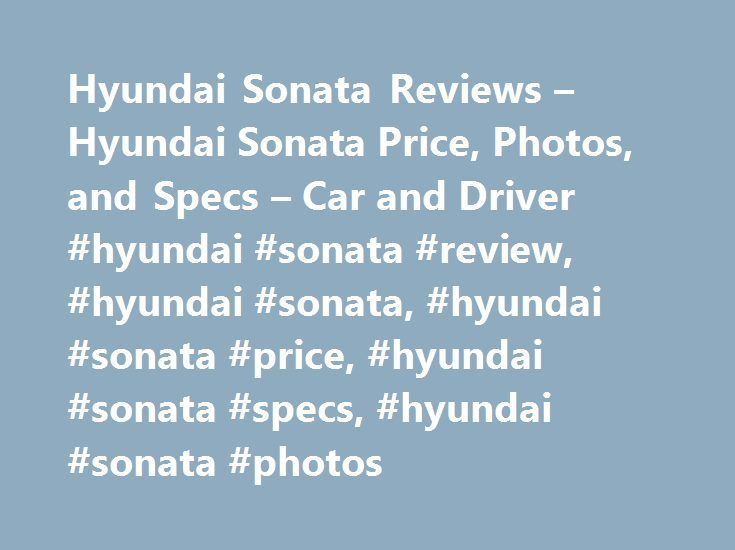 Hyundai Sonata Reviews – Hyundai Sonata Price, Photos, and Specs – Car and Driver #hyundai #sonata #review, #hyundai #sonata, #hyundai #sonata #price, #hyundai #sonata #specs, #hyundai #sonata #photos http://tennessee.nef2.com/hyundai-sonata-reviews-hyundai-sonata-price-photos-and-specs-car-and-driver-hyundai-sonata-review-hyundai-sonata-hyundai-sonata-price-hyundai-sonata-specs-hyundai-sonata-photos/  # Hyundai Sonata Hyundai Sonata Electrifying the family sedan. 2017 Hyundai Sonata Hyundai…