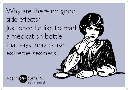 Funny Ecard: Why are there no good side effects? Just once I'd like to read a medication bottle that says 'may cause extreme sexiness'.