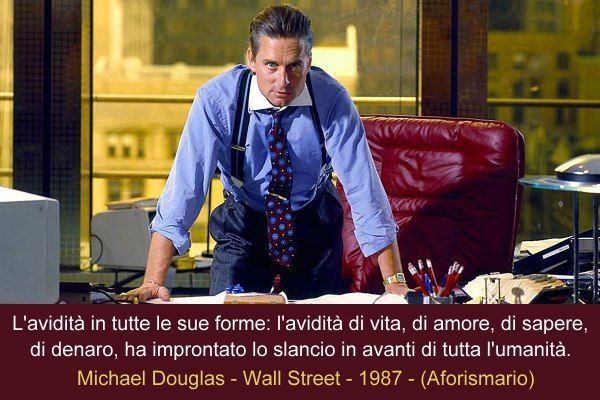 """""""L'avidità in tutte le sue forme: l'avidità di vita, di amore, di sapere, di denaro, ha improntato lo slancio in avanti di tutta l'umanità."""" Gordon Gekko / Michael Douglas  - Wall Street - Oliver Stone © 20th Century Fox 1987"""