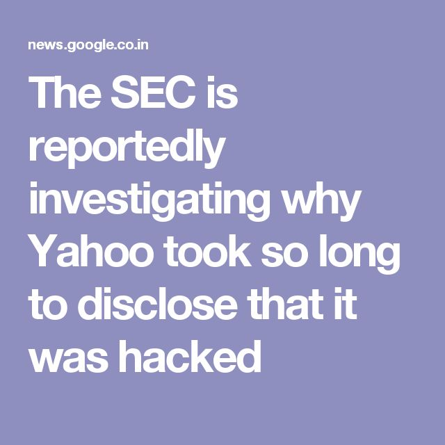 The SEC is reportedly investigating why Yahoo took so long to disclose that it was hacked