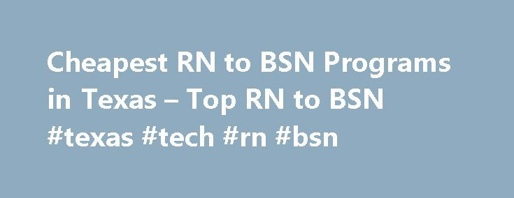 Cheapest RN to BSN Programs in Texas – Top RN to BSN #texas #tech #rn #bsn http://uk.nef2.com/cheapest-rn-to-bsn-programs-in-texas-top-rn-to-bsn-texas-tech-rn-bsn/  # Cheapest RN to BSN Programs in Texas By Jonathan Beachy Nurses in Texas and other parts of the United States who wish to advance their careers can do so by obtaining a Bachelor of Science in Nursing (BSN) from one of many affordable RN to BSN programs. Due to the hectic work schedules of most nurses, the best way to obtain more…