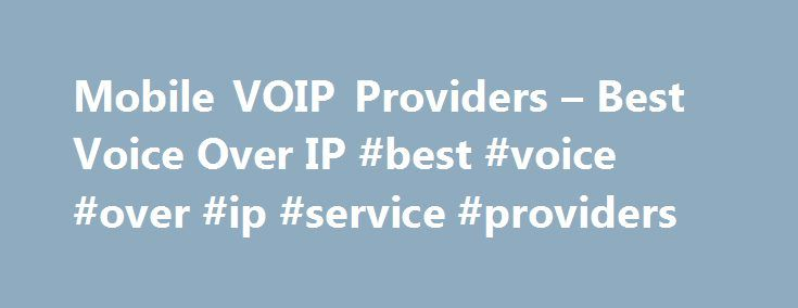 Mobile VOIP Providers – Best Voice Over IP #best #voice #over #ip #service #providers http://washington.remmont.com/mobile-voip-providers-best-voice-over-ip-best-voice-over-ip-service-providers/  # Learn the advantages of Mobile VOIP Services, about Wireless WiFi VoIP, how to find the best mobile VoIP providers and mobile VoIP software, and more. How does mobile VoIP (mVoIP) work? Mobile voice over Internet protocol is a way of communication using the Internet connection instead of a…