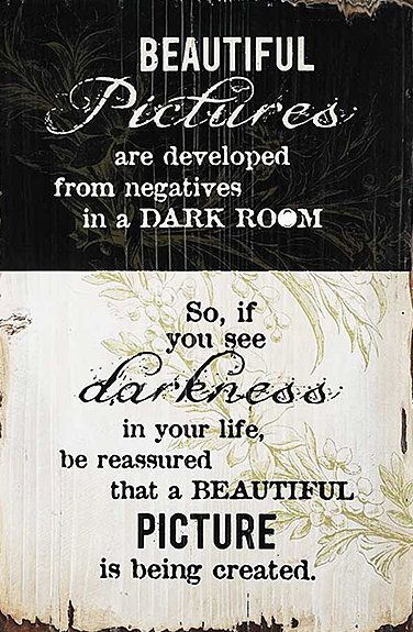 """""""Beautiful pictures are developed from negatives in a dark room. So, if you see darkness in your life, be reassured that a beautiful picture is being created;"""""""