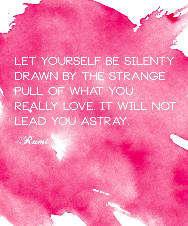 Let yourself be silently drawn by the strange pull of what you really love. It will not lead you astray. -Rumi