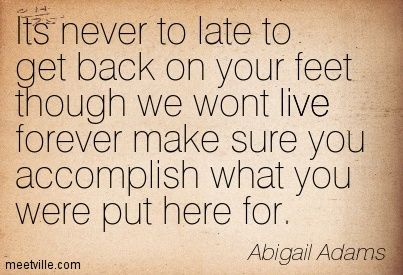 abigail adams its never to late to get back on your feet though we ...