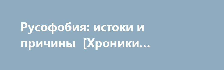 Русофобия: истоки и причины [Хроники Царьграда] http://rusdozor.ru/2016/09/30/rusofobiya-istoki-i-prichiny-xroniki-cargrada/  Сейчас мы практически ежедневно сталкиваемся с термином «русофобия». И у некоторых могло сложиться впечатление, что это — новое явление, появившееся в нашей жизни относительно недавно, после того, как внешняя политика России стала самостоятельной. Но это не совсем так. Вернее, совсем ...