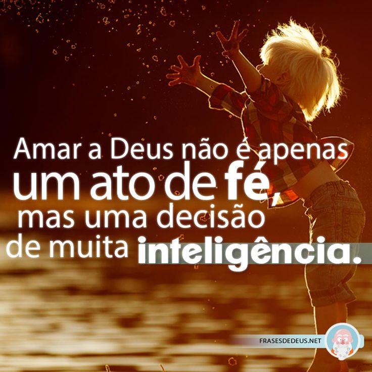 Amar a Deus não é apenas um ato de fé, mas uma decisão de muita inteligência.
