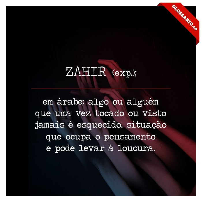 ZAHIR (exp.); em árabe: algo ou alguém que uma vez tocado ou visto jamais é esquecido. situação que ocupa o pensamento e pode levar à loucura.