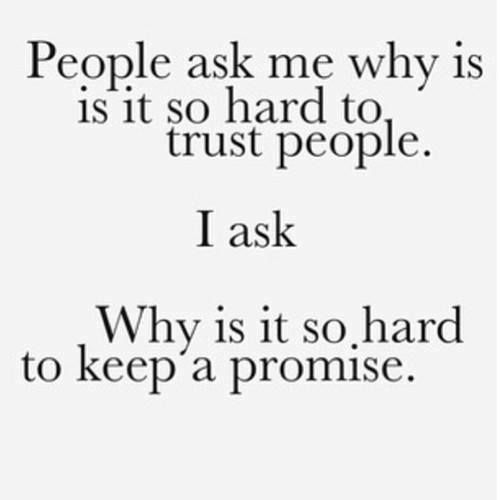People ask me why is so Hard to Trust people? I ask... Why is it so hard to keep a promise??? YES???!! #Trust #Sadness