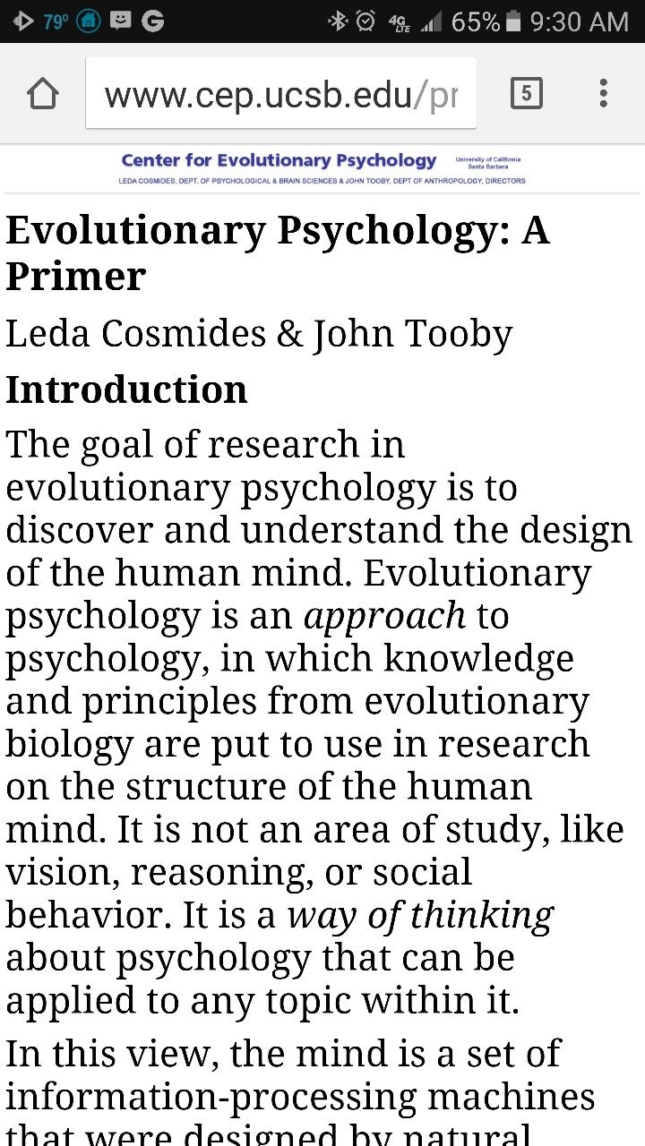 Evolutionary Psychology: A Primer Leda Cosmides & John Tooby Introduction The goal of research in evolutionary psychology is to discover and understand the design of the human mind. Evolutionary psychology is an approach to psychology, in which knowledge and principles from evolutionary biology are put to use in research on the structure of the human mind. It is not an area of study, like vision, reasoning, or social behavior. It is a way of thinking about psychology that can be applied to…