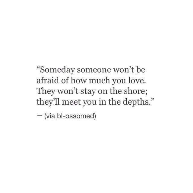 Someday someone won't be afraid of how much you love. They won't stay on the shore; they'll meet you in the depths.