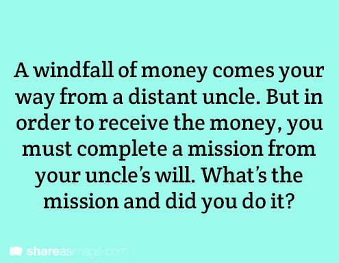 A windfall of money comes your way from a distant uncle. But in order to receive the money, you must complete a mission from your uncle's will. What's the mission and did you do it?  (Writing Prompt #779)