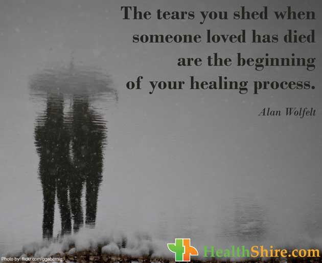 The tears you shed when someone loved has died are the beginning of your healing process.