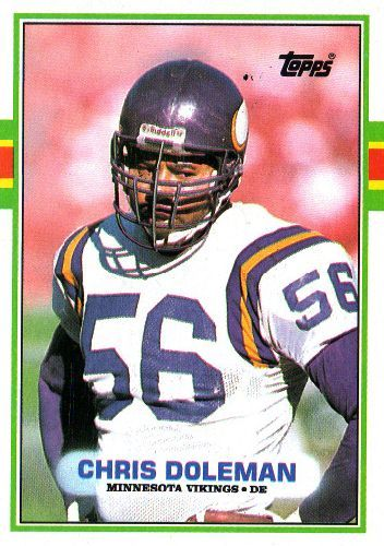 #12 Chris Doleman MINNESOTA  -   #84 TOPPS 1989 NFL American Football career similar to HOFers Deacon Jones*, Jason Taylor, Doug Atkins*, Michael Strahan, Leo Nomellini*, Buck Buchanan*, Too Tall Jones, Howie Long* Had Doleman played all his years in Purple he could have come in at #4.
