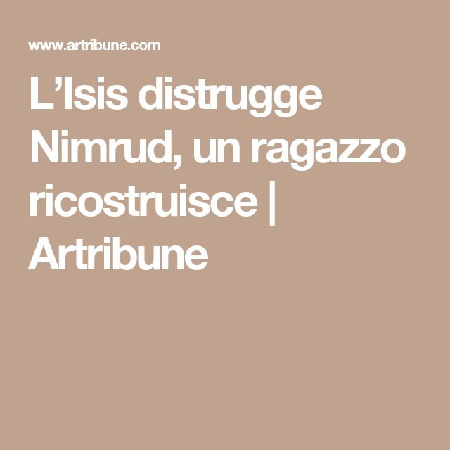 L'Isis distrugge Nimrud, un ragazzo ricostruisce   Artribune