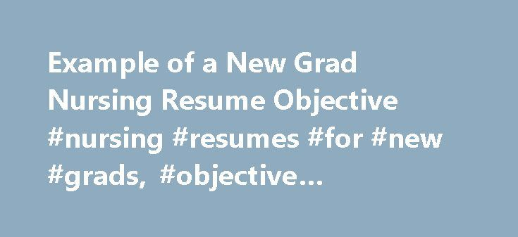 Example of a New Grad Nursing Resume Objective #nursing #resumes #for #new #grads, #objective #statement #for http://arkansas.remmont.com/example-of-a-new-grad-nursing-resume-objective-nursing-resumes-for-new-grads-objective-statement-for/  # New Grad Nursing Resume Objective New Grad Nursing Job Job Description: If you are applying for the job as new grad nurse, you have to perform following job responsibilities. Regularly checking blood pressure, temperature and heartbeats. Providing quick…