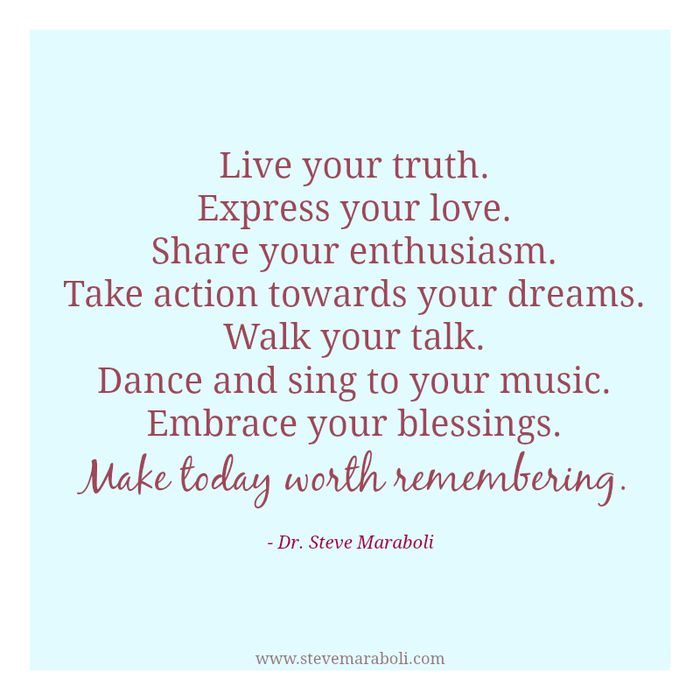 """""""Live your truth. Express your LOVE. Share your enthusiasm. Take action towards your dreams. Walk your talk. Dance and sing to your music. Embrace your blessings. Make today worth remembering."""" Dr. Steve Maraboli. http://d.gr-assets.com/quotes/1398103866p8/413247.jpg"""