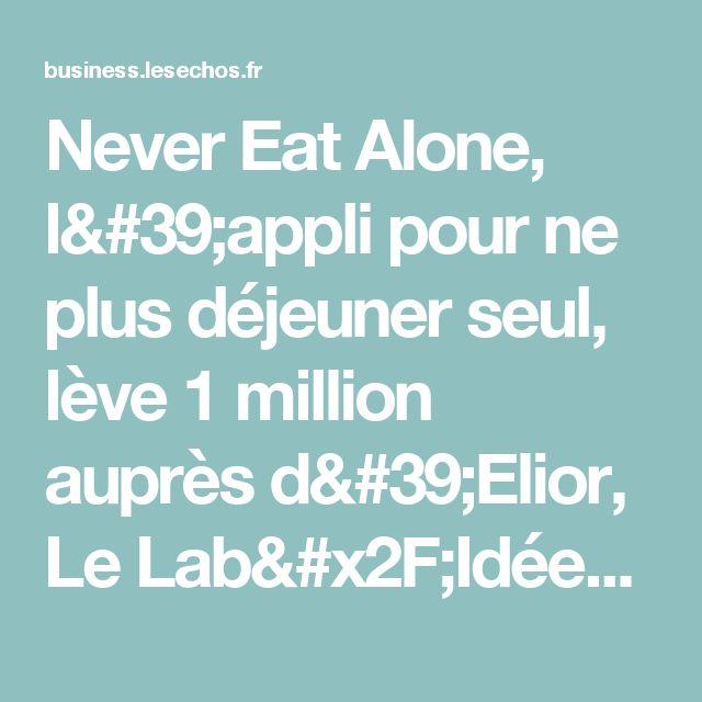 Never Eat Alone, l'appli pour ne plus déjeuner seul, lève 1 million auprès d'Elior, Le Lab/Idées - Les Echos Business