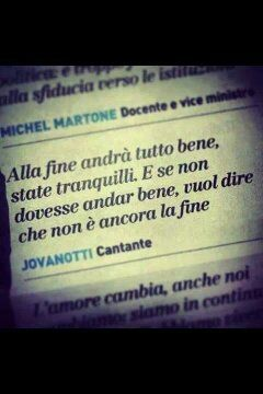 At the end it will be all ok, be sure. And if it isn't all ok, it means it is not yet the end. Jovanotti...a Guru to me!