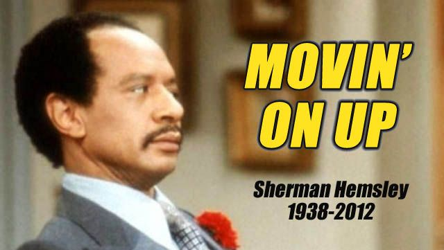 George Jefferson  aka Sherman Hemsley    He's moved on up, to a de-luxe apartment in the sky.  This man could act