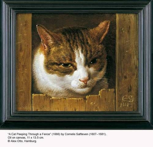 """A Cat Peeping Through a Fence"" by Cornelis Saftleven 1607-1681.  Born into a family of artists, he learned to paint from his father Herman, along with his brothers Abraham and Herman Saftleven the Younger. He lived for a time in Utrecht with his brother.  Saftleven's subject matter covered various subjects, including genre works, portraits, beach scenes, and biblical and mythological themes. Some consider his images of Hell to be his most individual contribution to Dutch painting."