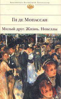 Ги де Мопассан «Милый друг. Жизнь. Новеллы»