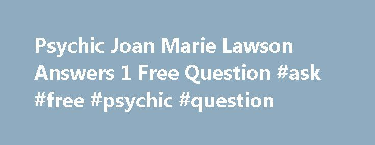 Psychic Joan Marie Lawson Answers 1 Free Question #ask #free #psychic #question http://ask.nef2.com/2017/04/28/psychic-joan-marie-lawson-answers-1-free-question-ask-free-psychic-question/  #ask one free psychic question # Psychic Joan Marie Lawson Answers 1 Free Question Curious about psychics and if they are real? Have a burning issue that you would like some insight on? Ask a free question and find out for yourself. Ask Psychic Joan Marie Lawson your free psychic question and receive…