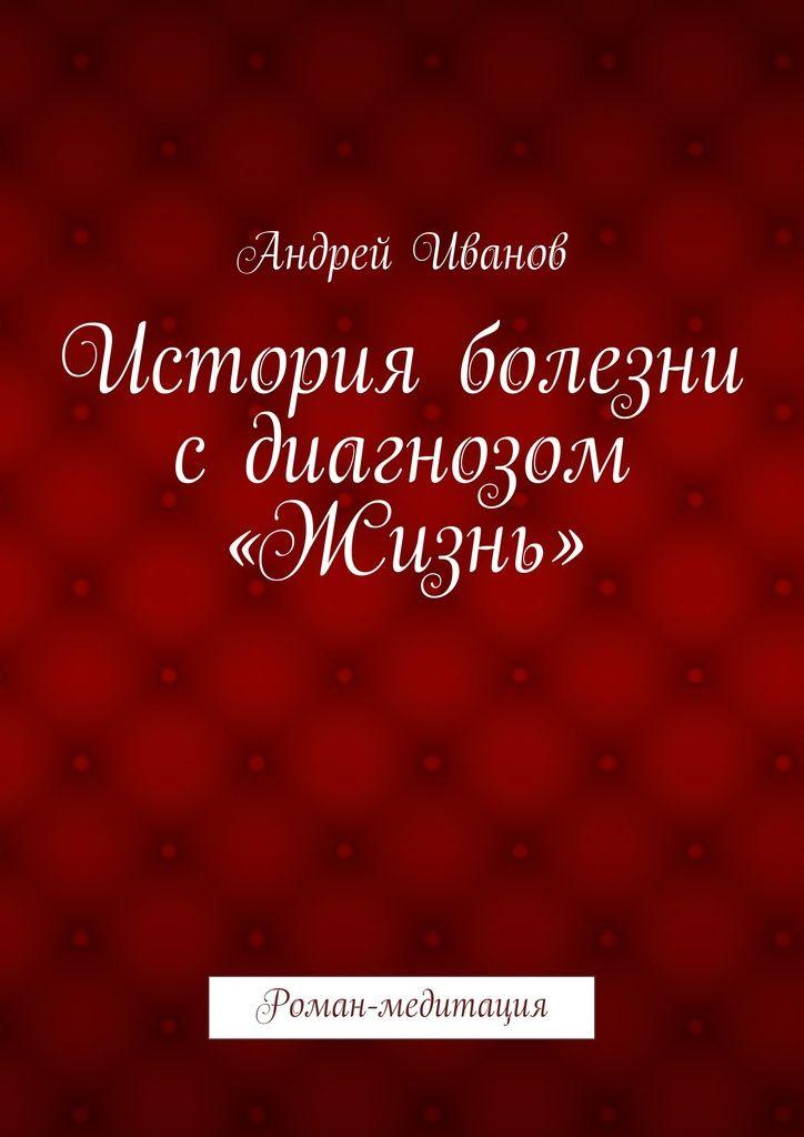 История болезни сдиагнозом «Жизнь» - Андрей Иванов — Ridero