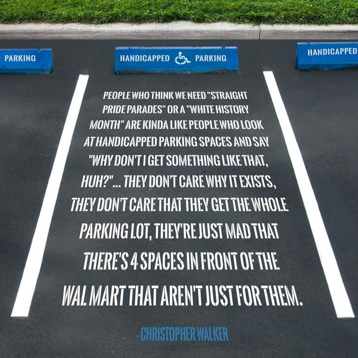 "Privilege vs. Needs People who think we need ""straight pride parades"" or ""white history month"" are kinda like people who look at handicapped parking spaces and say ""Why don't I get something like that, huh?""...They don't care why it exists, they don't care that they get the whole parking lot, they're just mad that there's 4 spaces in front of the Walmart that aren't just for them. - Christopher Walker"