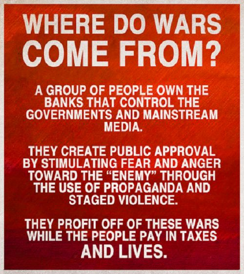 "The global elite have FUNDED BOTH SIDES of nearly every WAR of the last 300 years.  Conflicts are deliberately created, and false-flag attacks used a pretext, by the elite.  Wars generate VAST PROFITS for weapons manufacturers and other parts of the military-industrial complex, and serve as a pretext for increased and sustained military and security budgets and POLICE STATE measures.  Nothing centralizes power like WAR; having an ""enemy image"" is vital to those who wish to CONTROL SOCIETY."